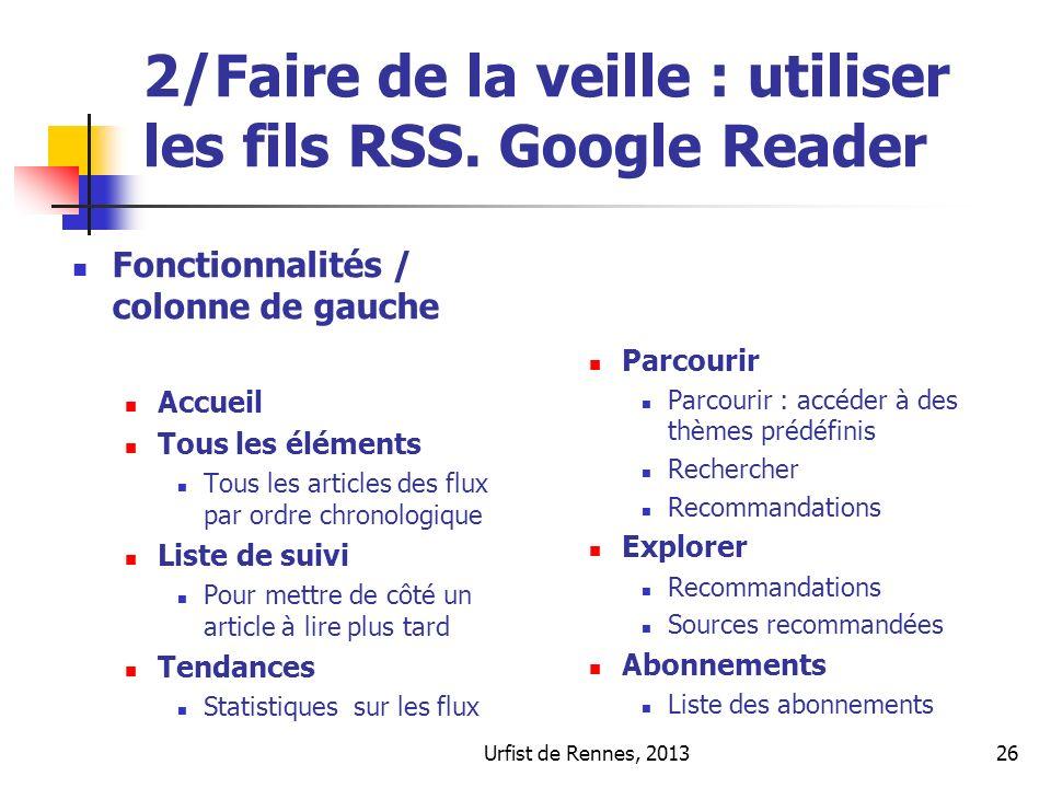 Urfist de Rennes, 201326 2/Faire de la veille : utiliser les fils RSS. Google Reader Fonctionnalités / colonne de gauche Accueil Tous les éléments Tou