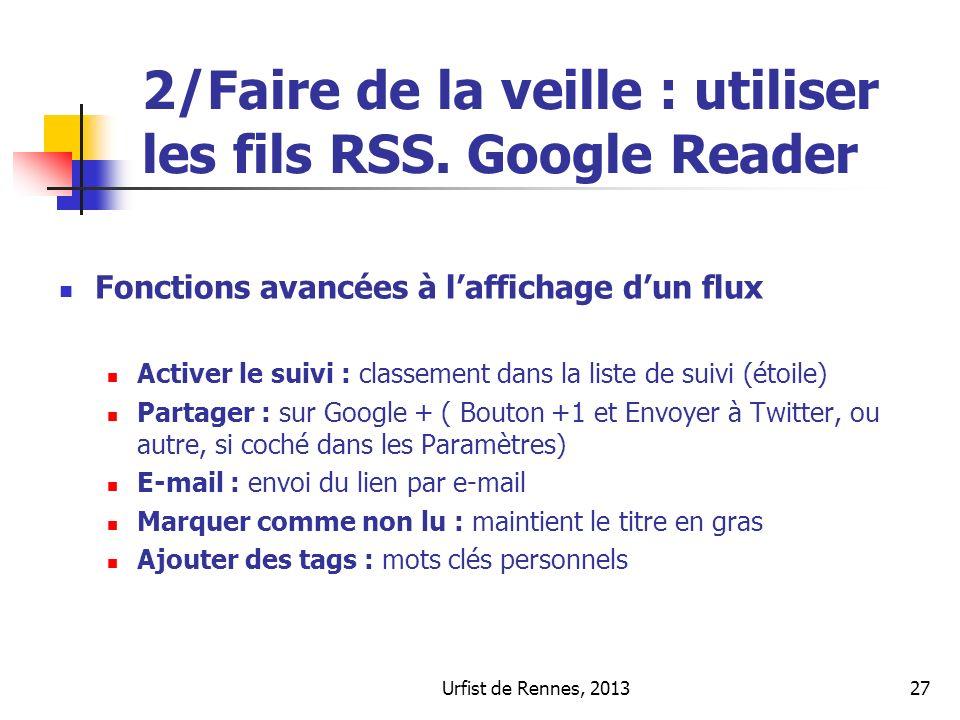 Urfist de Rennes, 201327 2/Faire de la veille : utiliser les fils RSS. Google Reader Fonctions avancées à laffichage dun flux Activer le suivi : class