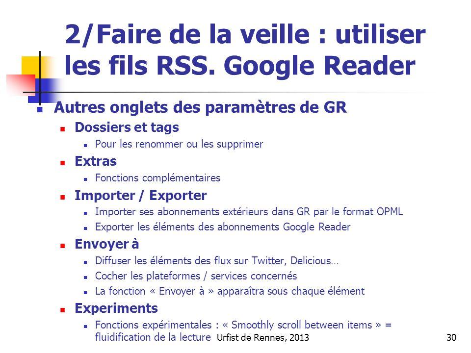Urfist de Rennes, 201330 2/Faire de la veille : utiliser les fils RSS. Google Reader Autres onglets des paramètres de GR Dossiers et tags Pour les ren