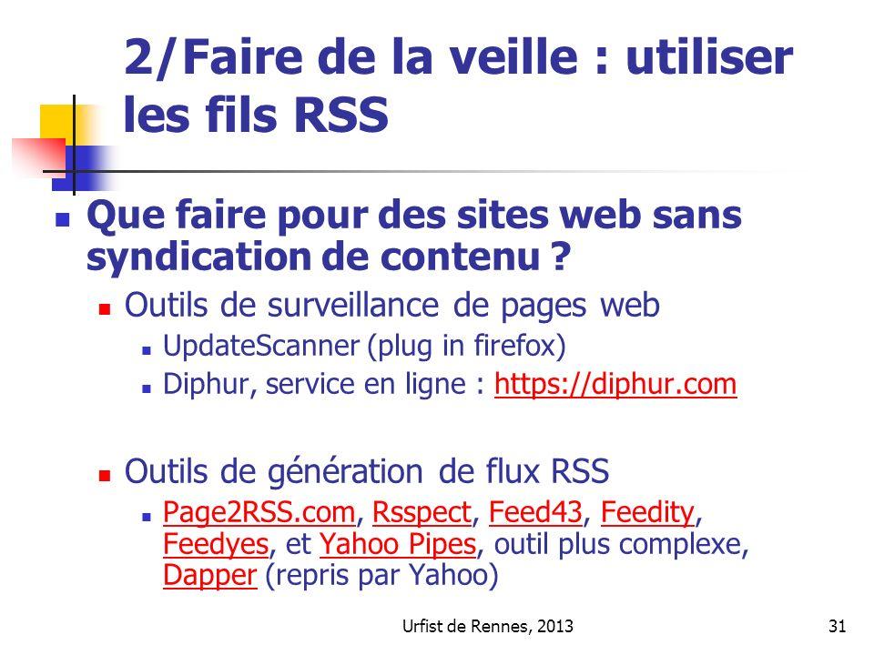 Urfist de Rennes, 201331 2/Faire de la veille : utiliser les fils RSS Que faire pour des sites web sans syndication de contenu ? Outils de surveillanc