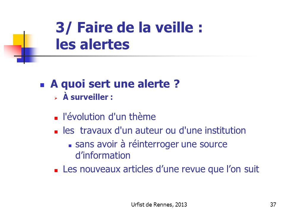 Urfist de Rennes, 201337 3/ Faire de la veille : les alertes A quoi sert une alerte ? À surveiller : l'évolution d'un thème les travaux d'un auteur ou
