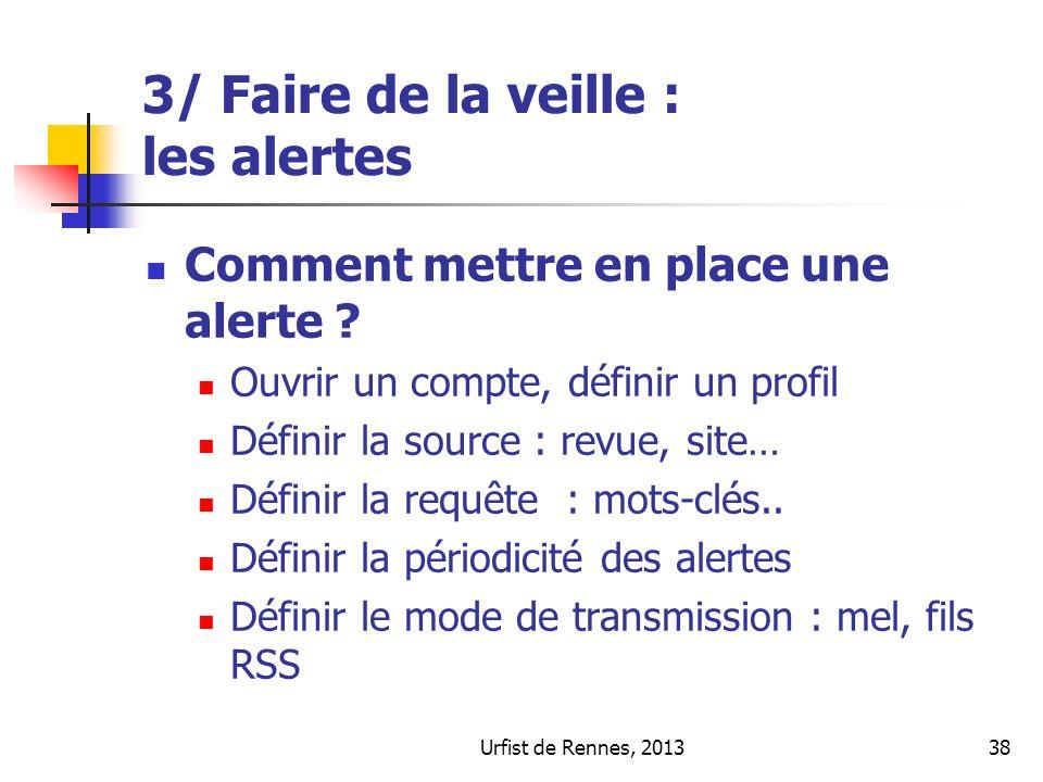 Urfist de Rennes, 201338 3/ Faire de la veille : les alertes Comment mettre en place une alerte ? Ouvrir un compte, définir un profil Définir la sourc