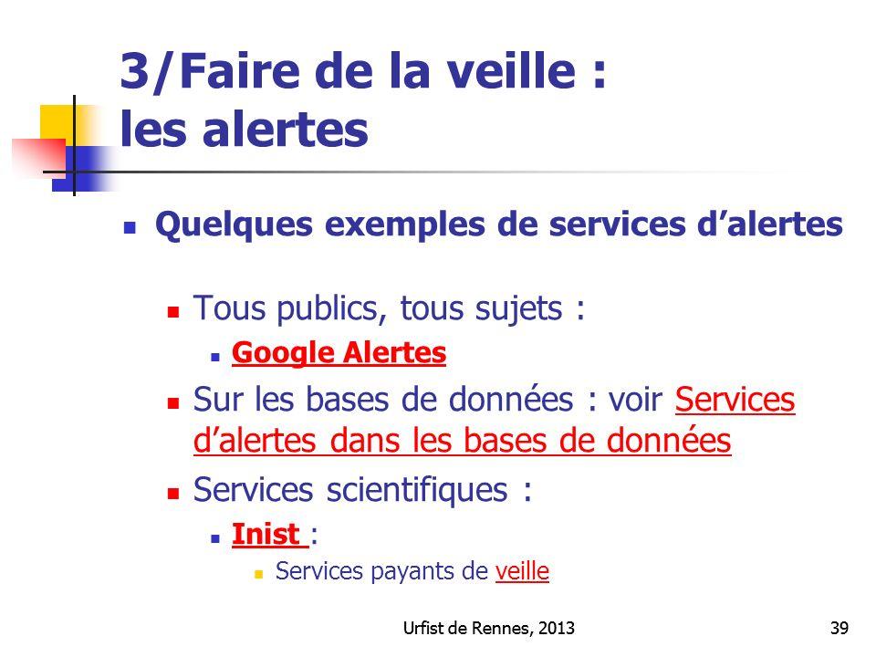 Urfist de Rennes, 201339Urfist de Rennes, 201339 3/Faire de la veille : les alertes Quelques exemples de services dalertes Tous publics, tous sujets :