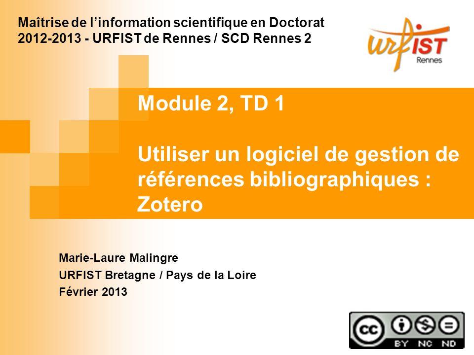 Module 2, TD 1 Utiliser un logiciel de gestion de références bibliographiques : Zotero Marie-Laure Malingre URFIST Bretagne / Pays de la Loire Février 2013 Maîtrise de linformation scientifique en Doctorat 2012-2013 - URFIST de Rennes / SCD Rennes 2