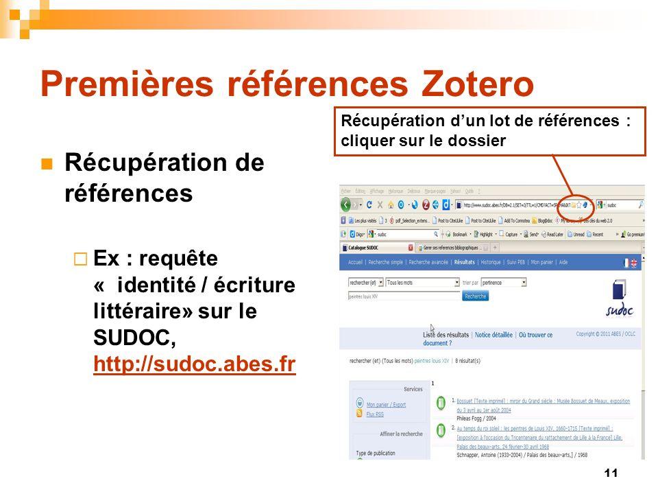11 Premières références Zotero Récupération de références Ex : requête « identité / écriture littéraire» sur le SUDOC, http://sudoc.abes.fr http://sudoc.abes.fr Récupération dun lot de références : cliquer sur le dossier
