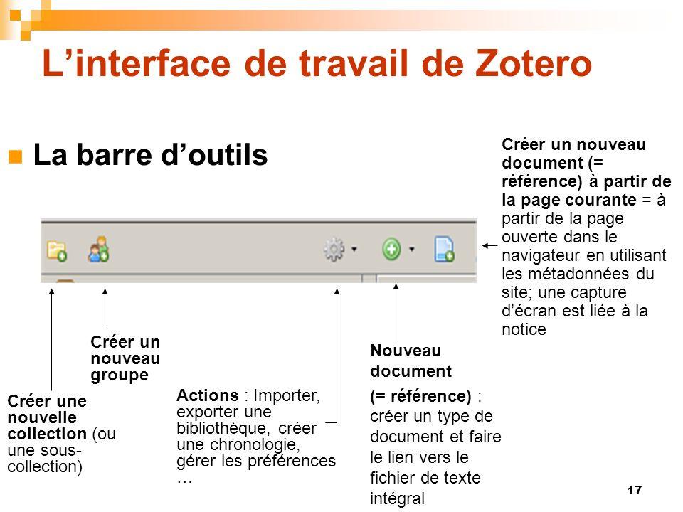 17 Linterface de travail de Zotero La barre doutils Créer une nouvelle collection (ou une sous- collection) Créer un nouveau groupe Actions : Importer, exporter une bibliothèque, créer une chronologie, gérer les préférences … Nouveau document (= référence) : créer un type de document et faire le lien vers le fichier de texte intégral Créer un nouveau document (= référence) à partir de la page courante = à partir de la page ouverte dans le navigateur en utilisant les métadonnées du site; une capture décran est liée à la notice