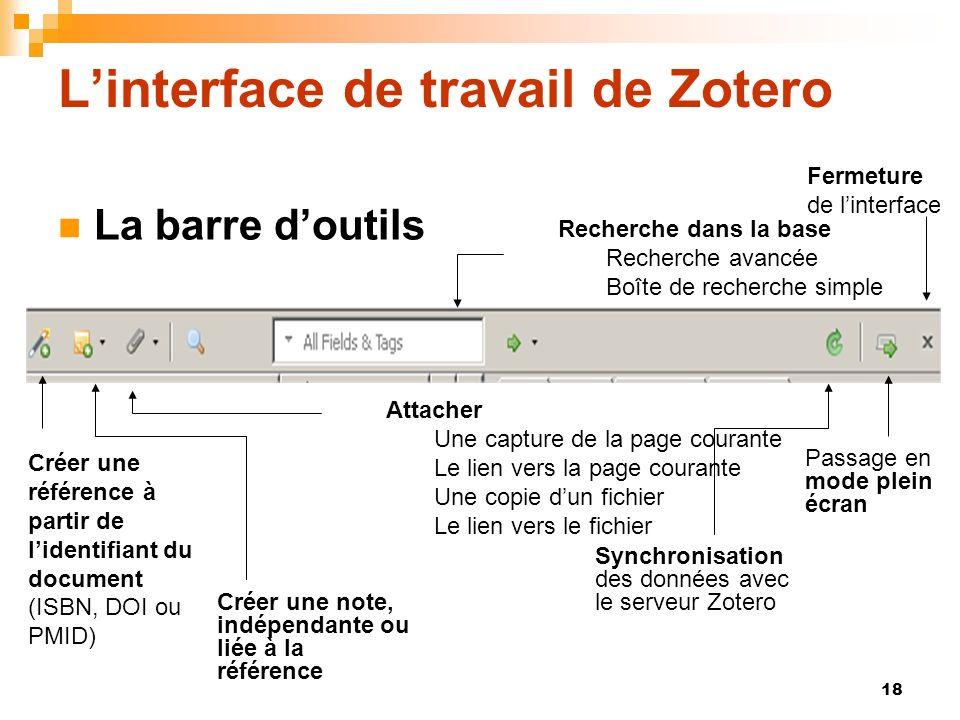 18 Linterface de travail de Zotero La barre doutils Créer une référence à partir de lidentifiant du document (ISBN, DOI ou PMID) Créer une note, indép