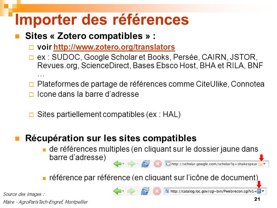 21 Importer des références Sites « Zotero compatibles » : voir http://www.zotero.org/translatorshttp://www.zotero.org/translators ex : SUDOC, Google Scholar et Books, Persée, CAIRN, JSTOR, Revues.org, ScienceDirect, Bases Ebsco Host, BHA et RILA, BNF … Plateformes de partage de références comme CiteUlike, Connotea Icone dans la barre dadresse Sites partiellement compatibles (ex : HAL) Récupération sur les sites compatibles de références multiples (en cliquant sur le dossier jaune dans barre dadresse) référence par référence (en cliquant sur licône de document) Source des images : Maire - AgroParisTech-Engref, Montpellier