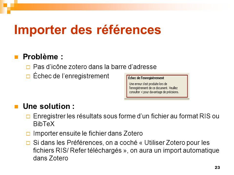 23 Importer des références Problème : Pas dicône zotero dans la barre dadresse Échec de lenregistrement Une solution : Enregistrer les résultats sous forme dun fichier au format RIS ou BibTeX Importer ensuite le fichier dans Zotero Si dans les Préférences, on a coché « Utiliser Zotero pour les fichiers RIS/ Refer téléchargés », on aura un import automatique dans Zotero
