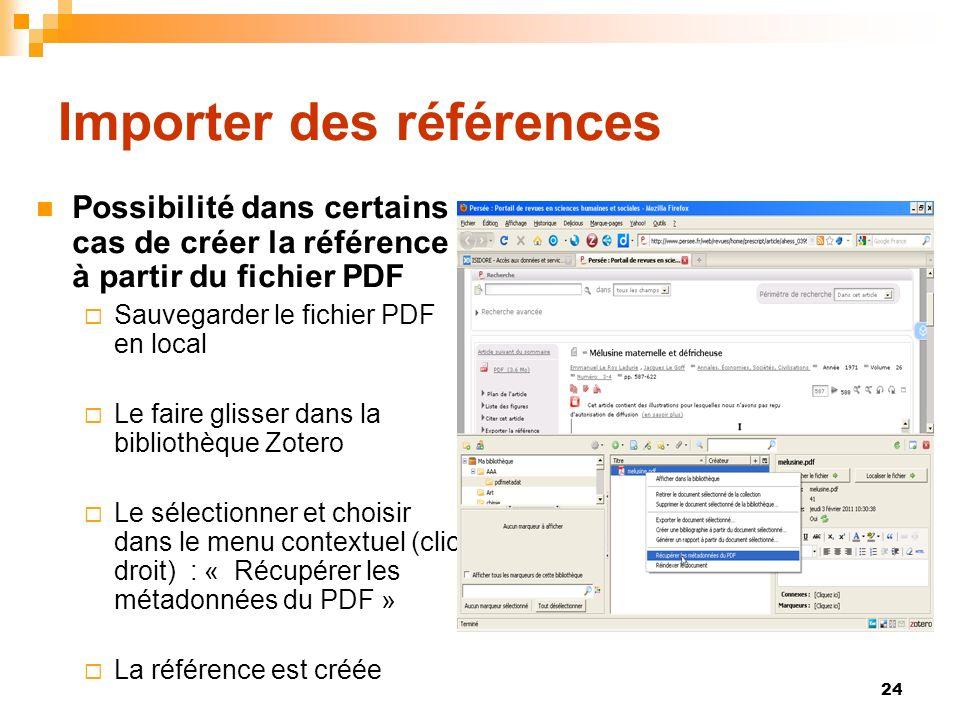 24 Importer des références Possibilité dans certains cas de créer la référence à partir du fichier PDF Sauvegarder le fichier PDF en local Le faire glisser dans la bibliothèque Zotero Le sélectionner et choisir dans le menu contextuel (clic droit) : « Récupérer les métadonnées du PDF » La référence est créée
