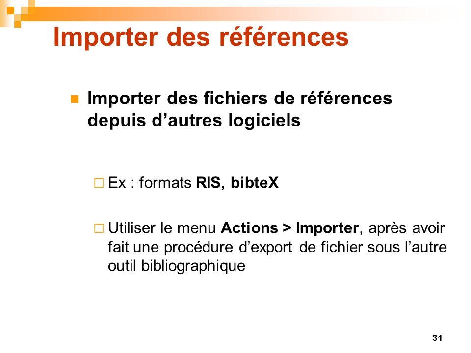 31 Importer des références Importer des fichiers de références depuis dautres logiciels Ex : formats RIS, bibteX Utiliser le menu Actions > Importer, après avoir fait une procédure dexport de fichier sous lautre outil bibliographique
