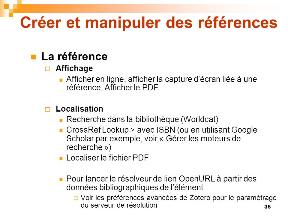 35 Créer et manipuler des références La référence Affichage Afficher en ligne, afficher la capture décran liée à une référence, Afficher le PDF Localisation Recherche dans la bibliothèque (Worldcat) CrossRef Lookup > avec ISBN (ou en utilisant Google Scholar par exemple, voir « Gérer les moteurs de recherche ») Localiser le fichier PDF Pour lancer le résolveur de lien OpenURL à partir des données bibliographiques de lélément Voir les préférences avancées de Zotero pour le paramétrage du serveur de résolution