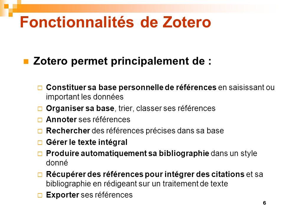 6 Fonctionnalités de Zotero Zotero permet principalement de : Constituer sa base personnelle de références en saisissant ou important les données Orga