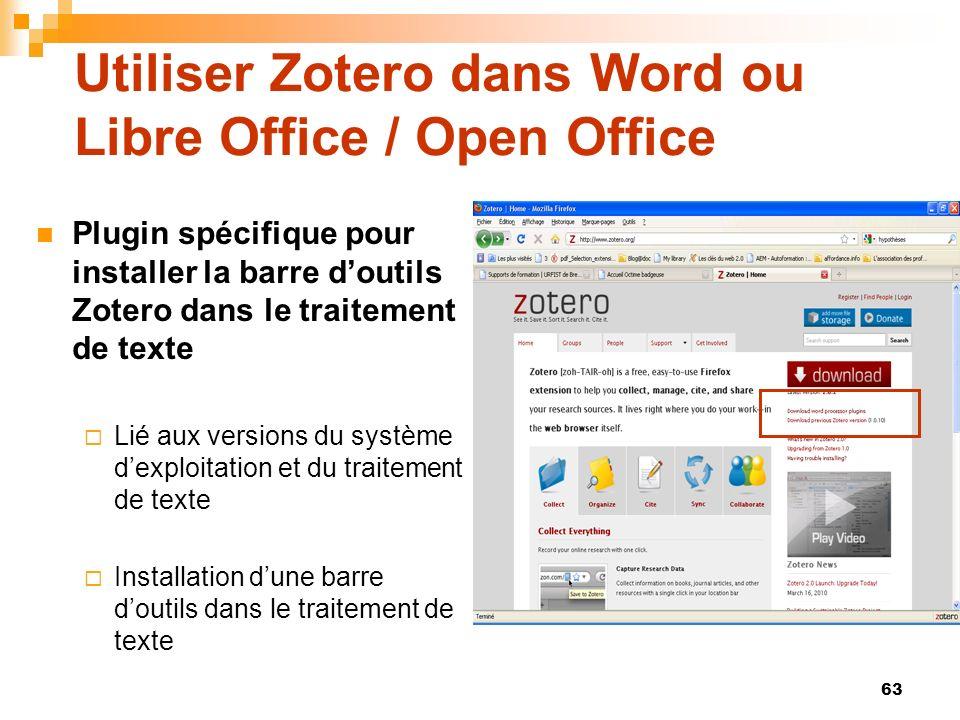 63 Utiliser Zotero dans Word ou Libre Office / Open Office Plugin spécifique pour installer la barre doutils Zotero dans le traitement de texte Lié aux versions du système dexploitation et du traitement de texte Installation dune barre doutils dans le traitement de texte