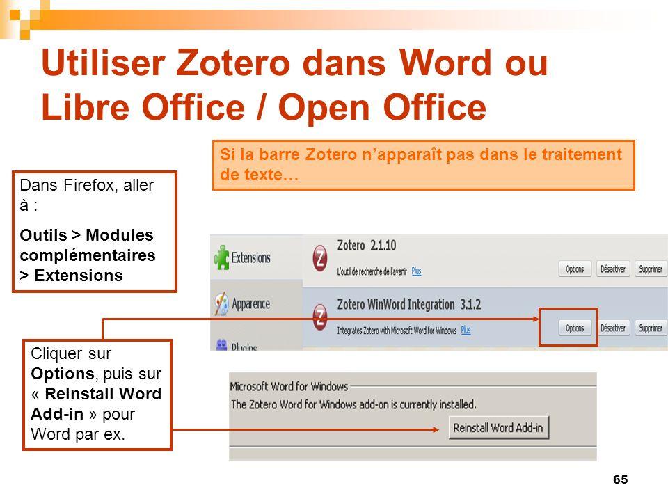 65 Utiliser Zotero dans Word ou Libre Office / Open Office Si la barre Zotero napparaît pas dans le traitement de texte… Dans Firefox, aller à : Outils > Modules complémentaires > Extensions Cliquer sur Options, puis sur « Reinstall Word Add-in » pour Word par ex.