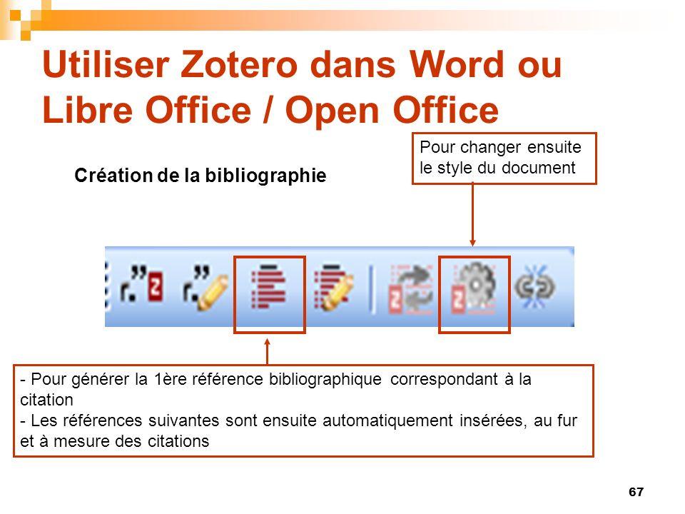 67 Utiliser Zotero dans Word ou Libre Office / Open Office Création de la bibliographie - Pour générer la 1ère référence bibliographique correspondant à la citation - Les références suivantes sont ensuite automatiquement insérées, au fur et à mesure des citations Pour changer ensuite le style du document