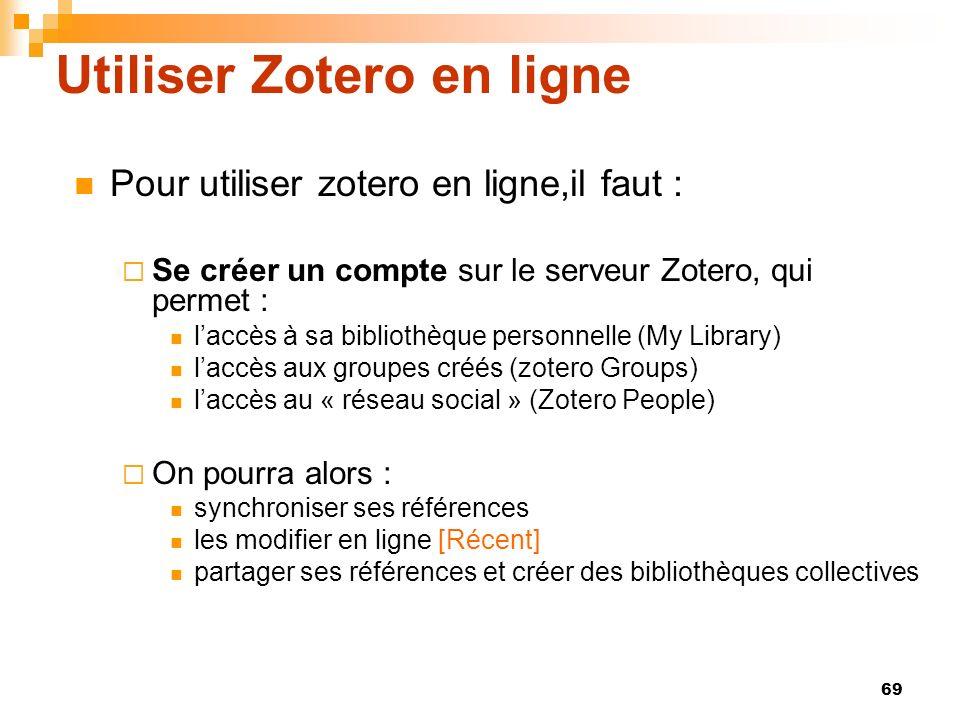 69 Utiliser Zotero en ligne Pour utiliser zotero en ligne,il faut : Se créer un compte sur le serveur Zotero, qui permet : laccès à sa bibliothèque personnelle (My Library) laccès aux groupes créés (zotero Groups) laccès au « réseau social » (Zotero People) On pourra alors : synchroniser ses références les modifier en ligne [Récent] partager ses références et créer des bibliothèques collectives