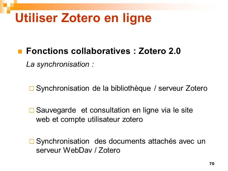 70 Utiliser Zotero en ligne Fonctions collaboratives : Zotero 2.0 La synchronisation : Synchronisation de la bibliothèque / serveur Zotero Sauvegarde et consultation en ligne via le site web et compte utilisateur zotero Synchronisation des documents attachés avec un serveur WebDav / Zotero