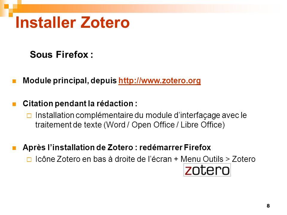 8 Installer Zotero Module principal, depuis http://www.zotero.orghttp://www.zotero.org Citation pendant la rédaction : Installation complémentaire du module dinterfaçage avec le traitement de texte (Word / Open Office / Libre Office) Après linstallation de Zotero : redémarrer Firefox Icône Zotero en bas à droite de lécran + Menu Outils > Zotero Sous Firefox :
