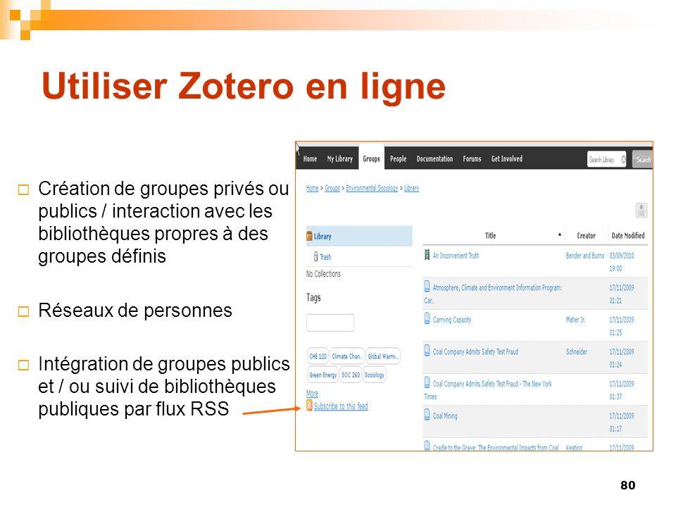 80 Utiliser Zotero en ligne Création de groupes privés ou publics / interaction avec les bibliothèques propres à des groupes définis Réseaux de personnes Intégration de groupes publics et / ou suivi de bibliothèques publiques par flux RSS