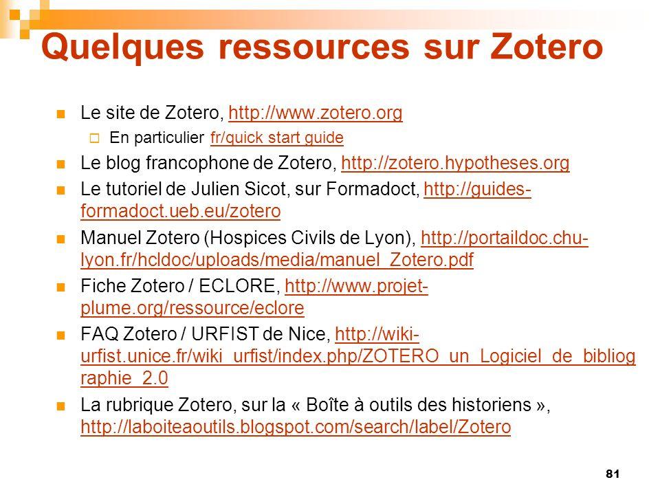 81 Quelques ressources sur Zotero Le site de Zotero, http://www.zotero.orghttp://www.zotero.org En particulier fr/quick start guidefr/quick start guide Le blog francophone de Zotero, http://zotero.hypotheses.orghttp://zotero.hypotheses.org Le tutoriel de Julien Sicot, sur Formadoct, http://guides- formadoct.ueb.eu/zoterohttp://guides- formadoct.ueb.eu/zotero Manuel Zotero (Hospices Civils de Lyon), http://portaildoc.chu- lyon.fr/hcldoc/uploads/media/manuel_Zotero.pdfhttp://portaildoc.chu- lyon.fr/hcldoc/uploads/media/manuel_Zotero.pdf Fiche Zotero / ECLORE, http://www.projet- plume.org/ressource/eclorehttp://www.projet- plume.org/ressource/eclore FAQ Zotero / URFIST de Nice, http://wiki- urfist.unice.fr/wiki_urfist/index.php/ZOTERO_un_Logiciel_de_bibliog raphie_2.0http://wiki- urfist.unice.fr/wiki_urfist/index.php/ZOTERO_un_Logiciel_de_bibliog raphie_2.0 La rubrique Zotero, sur la « Boîte à outils des historiens », http://laboiteaoutils.blogspot.com/search/label/Zotero http://laboiteaoutils.blogspot.com/search/label/Zotero