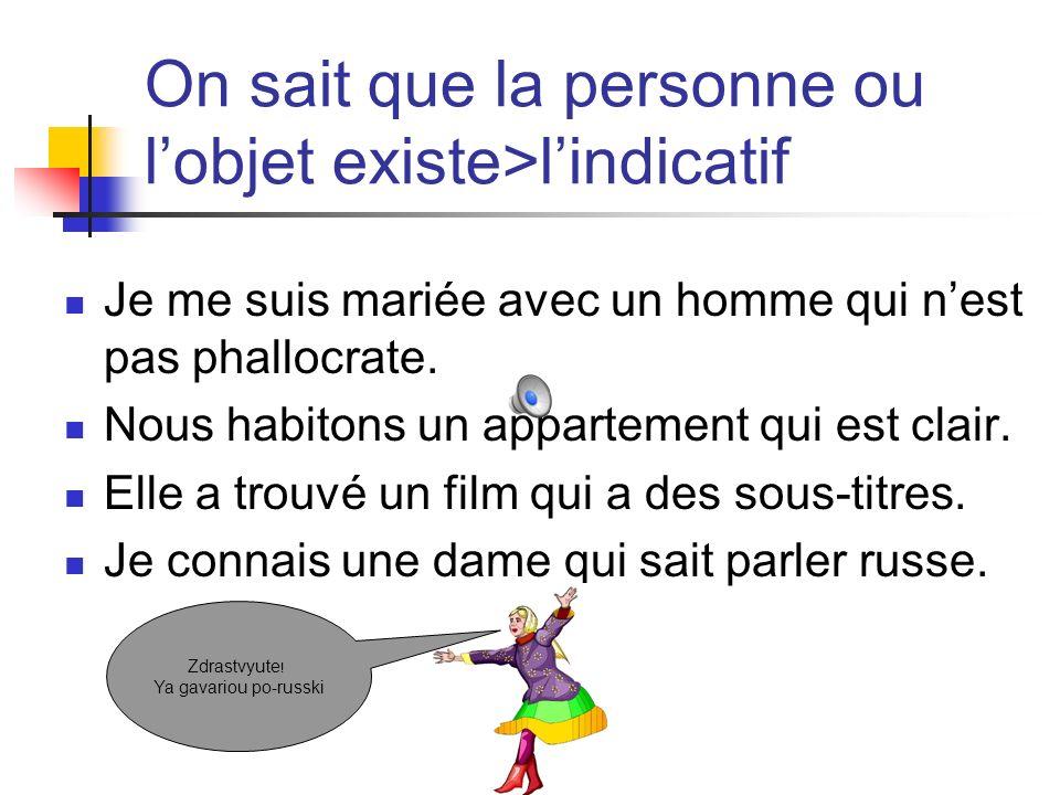 On sait que la personne ou lobjet existe>lindicatif Je me suis mariée avec un homme qui nest pas phallocrate.