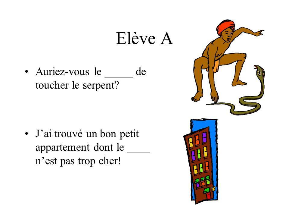Elève A Auriez-vous le _____ de toucher le serpent.