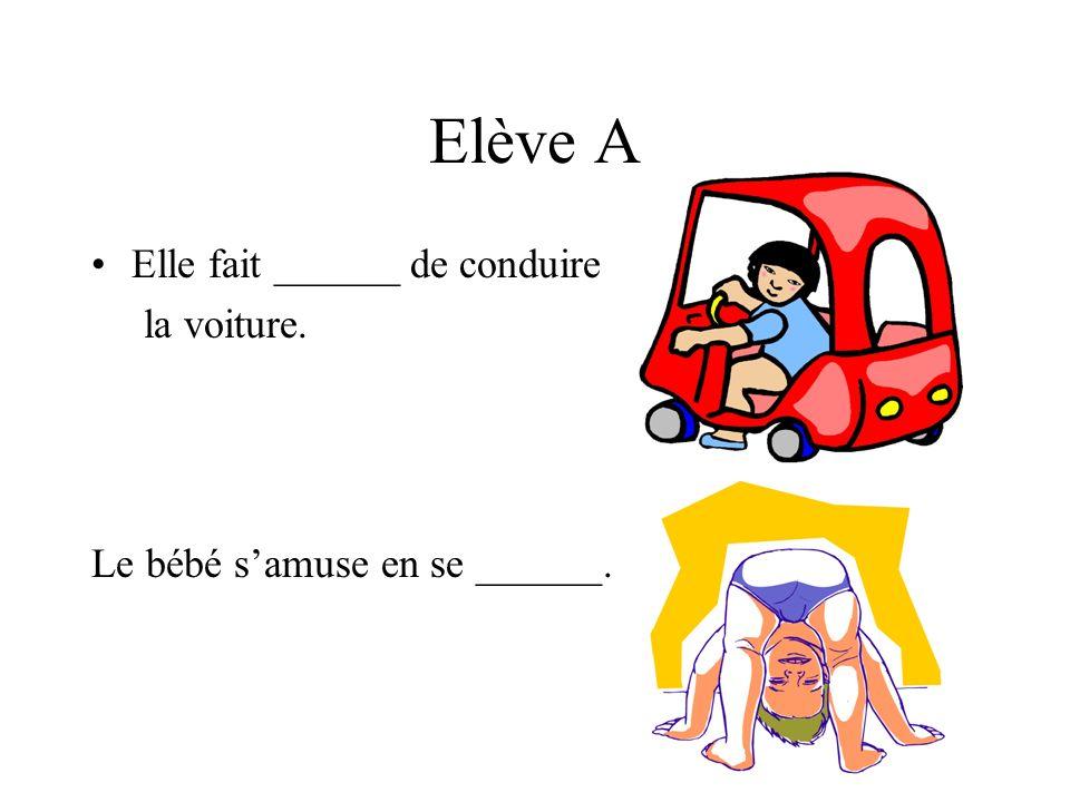 Elève A Elle fait ______ de conduire la voiture. Le bébé samuse en se ______.
