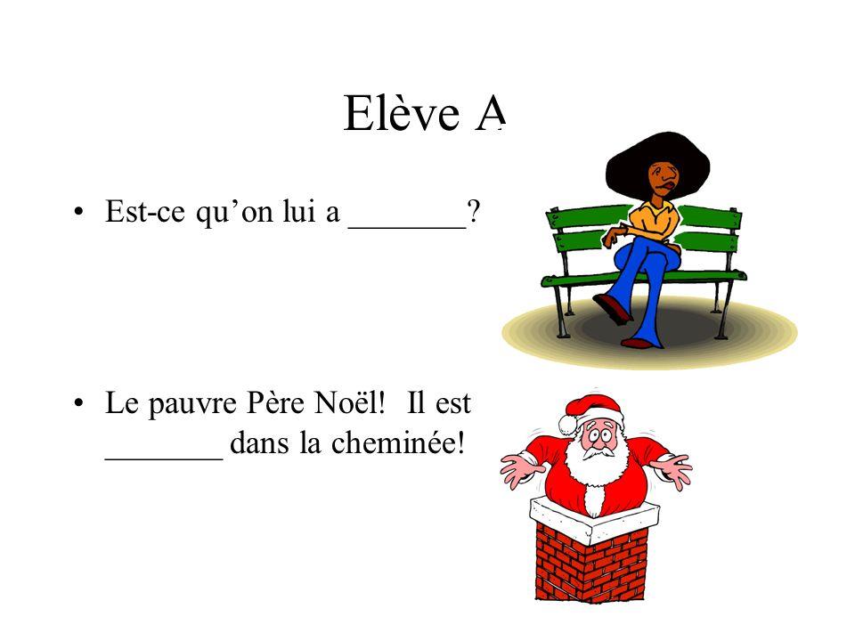 Elève A Est-ce quon lui a _______? Le pauvre Père Noël! Il est _______ dans la cheminée!