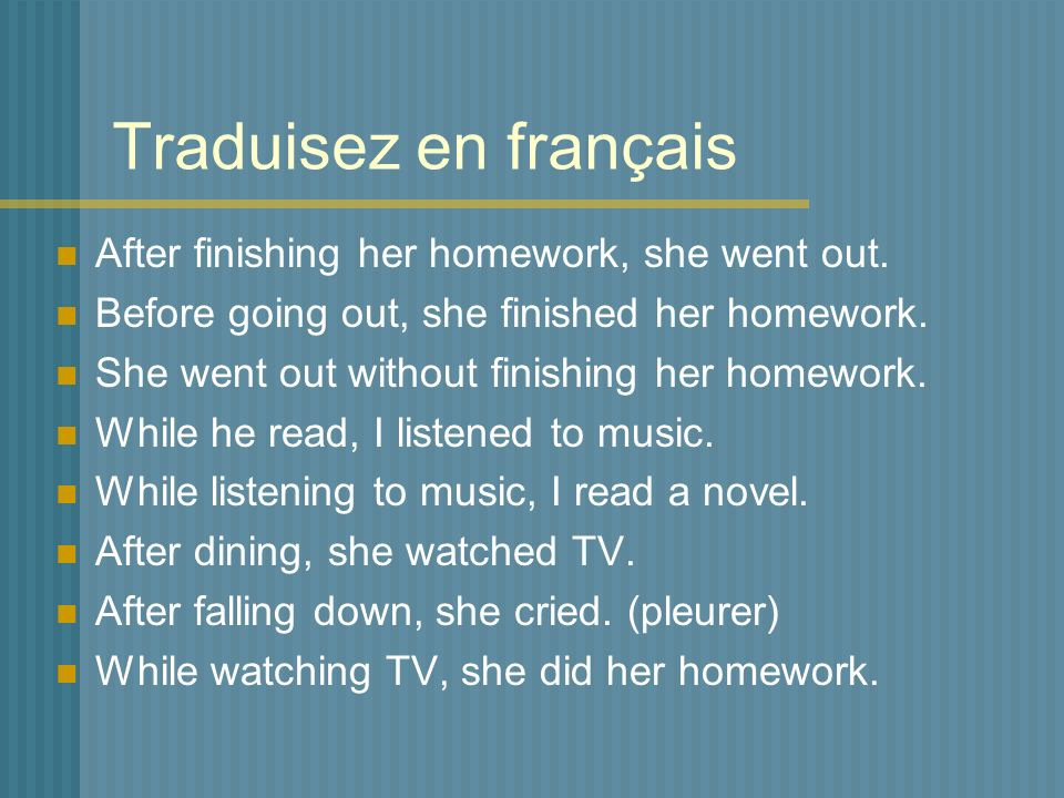 Traduisez en français After finishing her homework, she went out. Before going out, she finished her homework. She went out without finishing her home