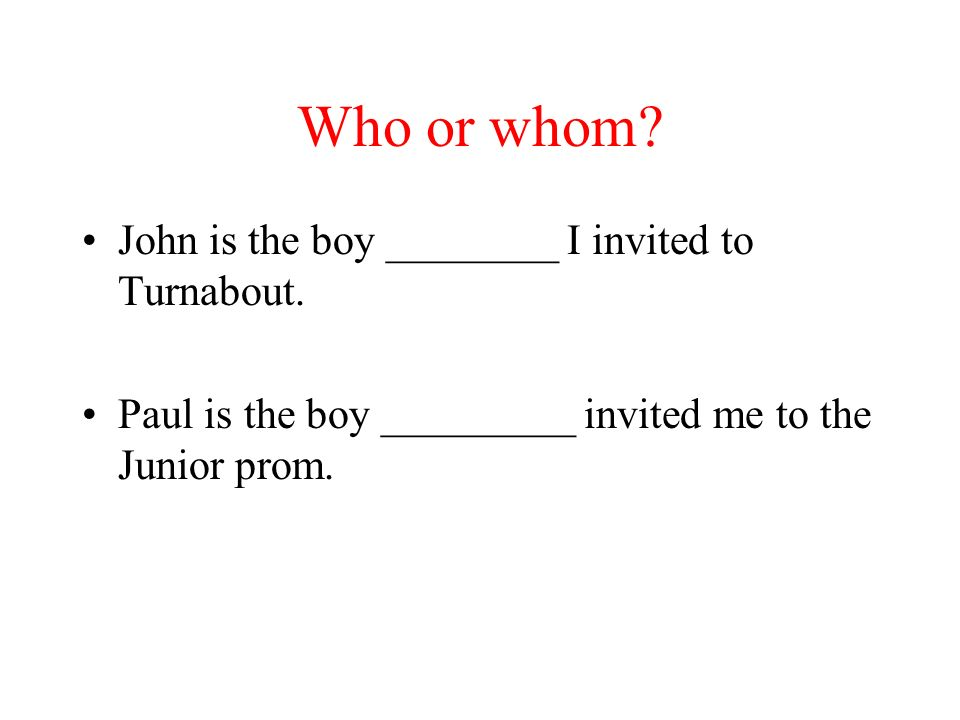 Who or whom.John is the boy ________ I invited to Turnabout.
