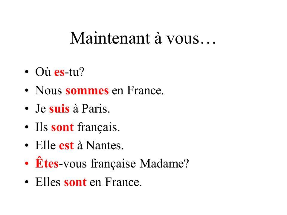 Maintenant à vous… Où ____-tu? Nous ______ en France. Je ____ à Paris. Ils ____ français. Elle ____ à Nantes. ____-vous française Madame? Elles ____ e