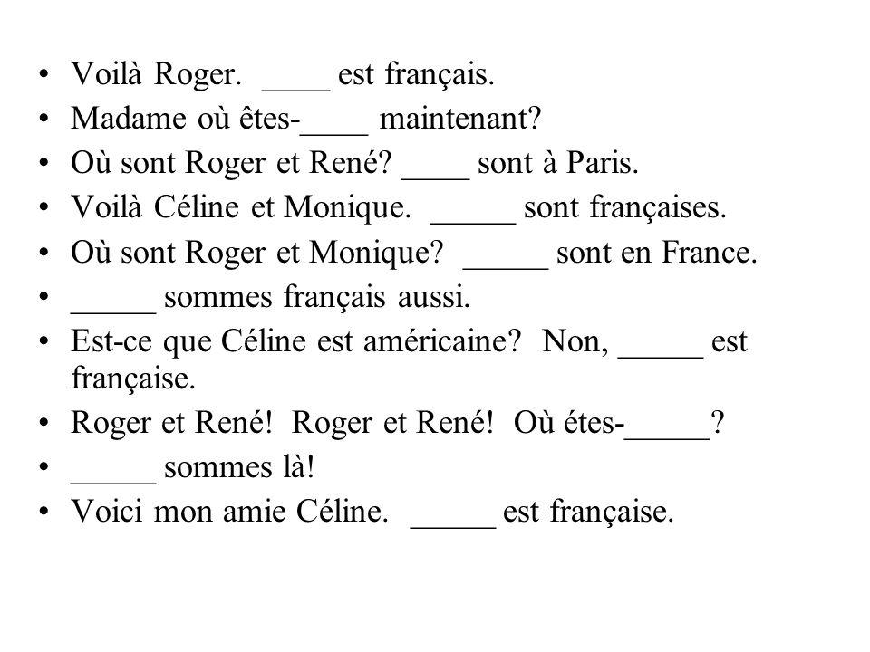 Maintenant à vous… Où es-tu? Nous sommes en France. Je suis à Paris. Ils sont français. Elle est à Nantes. Êtes-vous française Madame? Elles sont en F