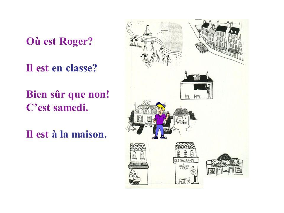 Où est Roger? Il est toujours en vacances? En ville? Mais non! Il est en classe.