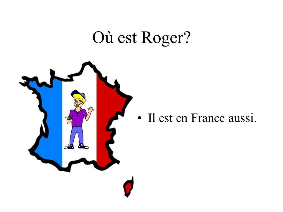 Où est Roger? Il est en France aussi.