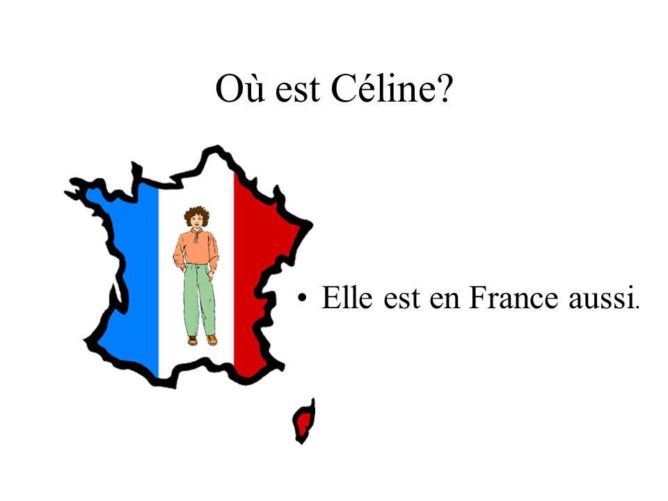 Où est Céline? Elle est en France aussi.