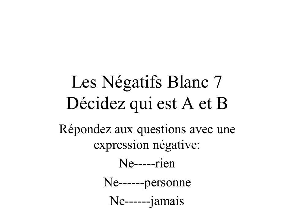 Les Négatifs Blanc 7 Décidez qui est A et B Répondez aux questions avec une expression négative: Ne-----rien Ne------personne Ne------jamais