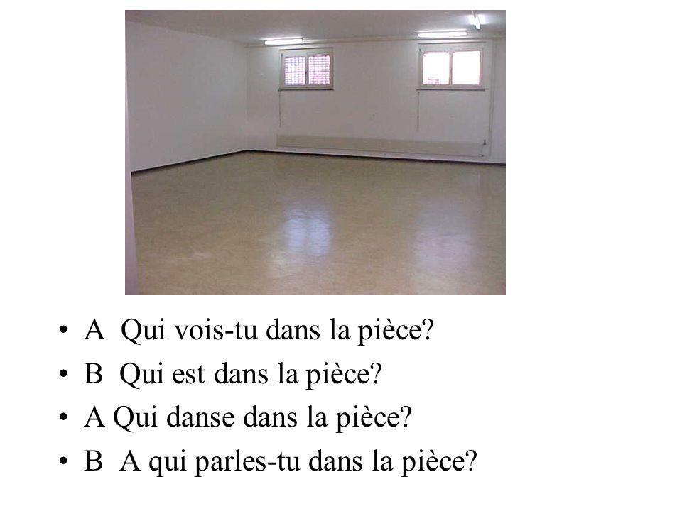 A Qui vois-tu dans la pièce? B Qui est dans la pièce? A Qui danse dans la pièce? B A qui parles-tu dans la pièce?