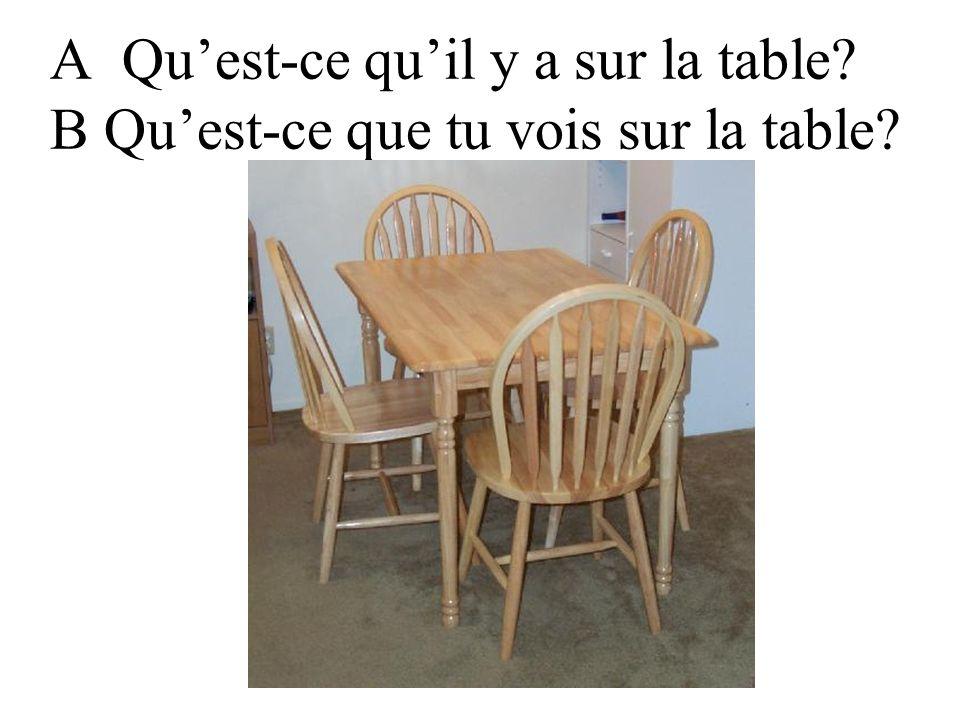 A Quest-ce quil y a sur la table? B Quest-ce que tu vois sur la table?