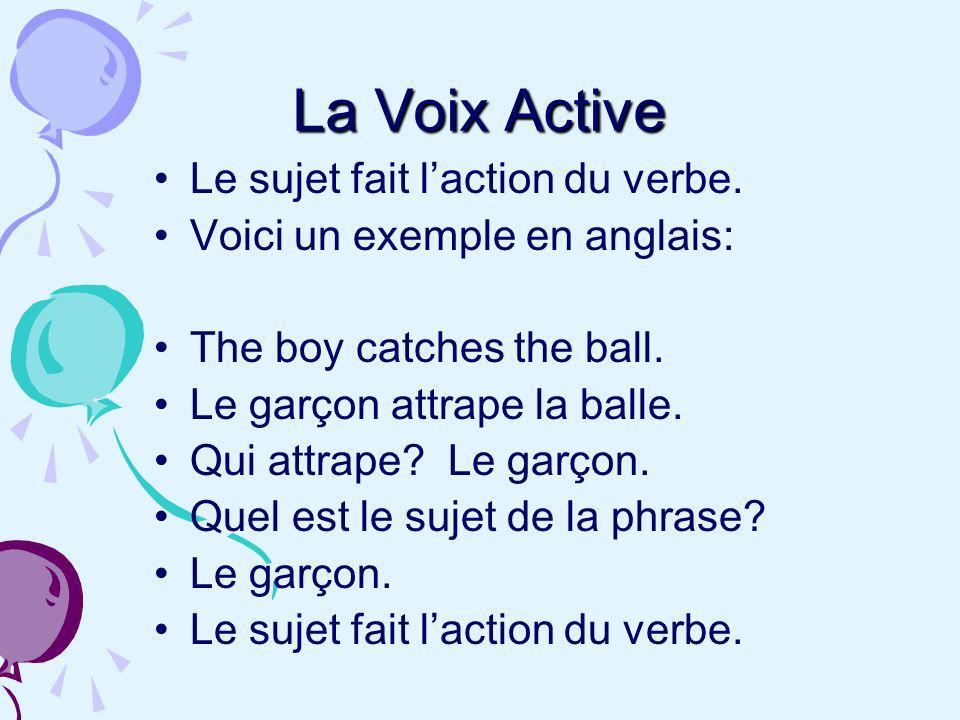 La Voix Active Le sujet fait laction du verbe. Voici un exemple en anglais: The boy catches the ball. Le garçon attrape la balle. Qui attrape? Le garç