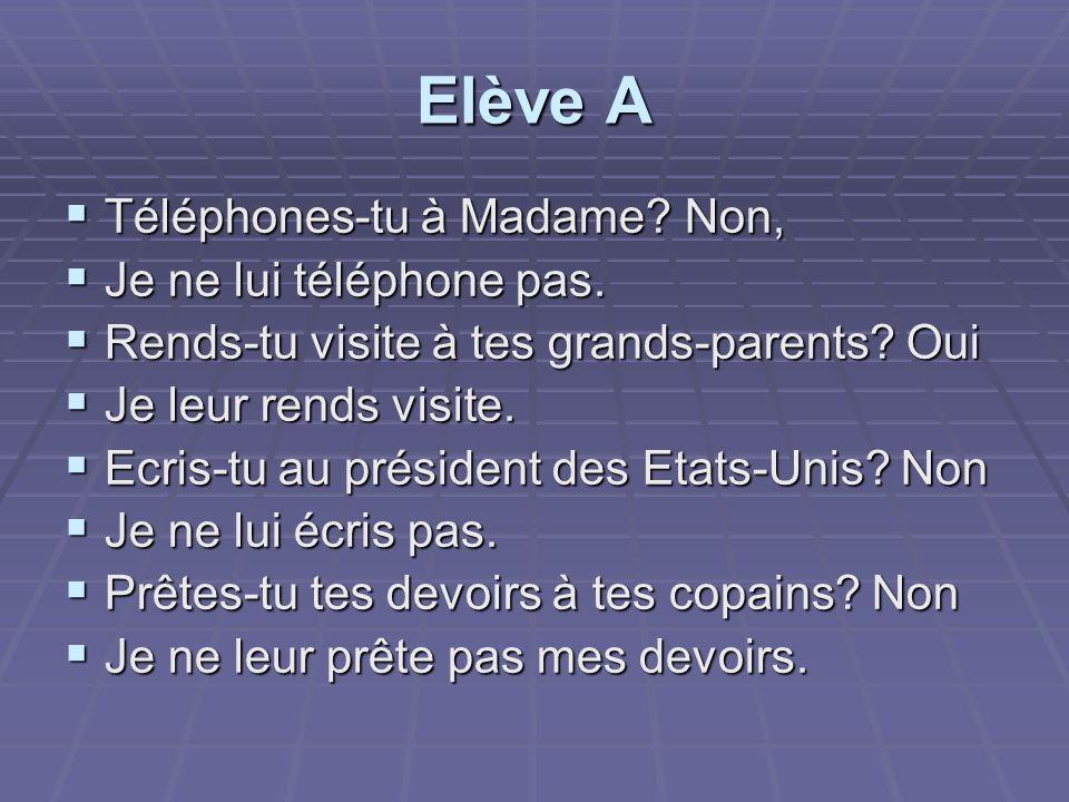Elève A Téléphones-tu à Madame? Non, Téléphones-tu à Madame? Non, Je ne lui téléphone pas. Je ne lui téléphone pas. Rends-tu visite à tes grands-paren
