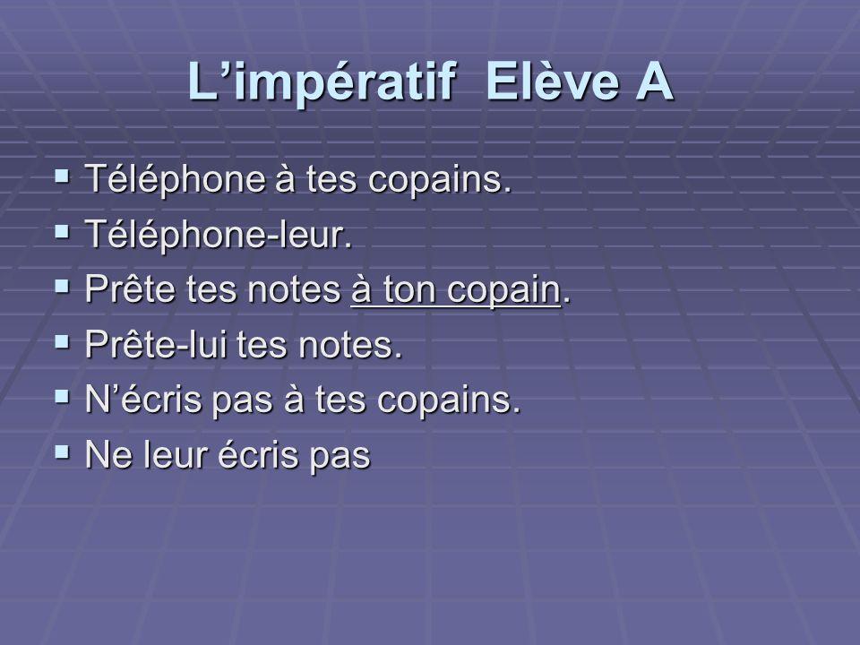 Limpératif Elève A Téléphone à tes copains. Téléphone à tes copains. Téléphone-leur. Téléphone-leur. Prête tes notes à ton copain. Prête tes notes à t