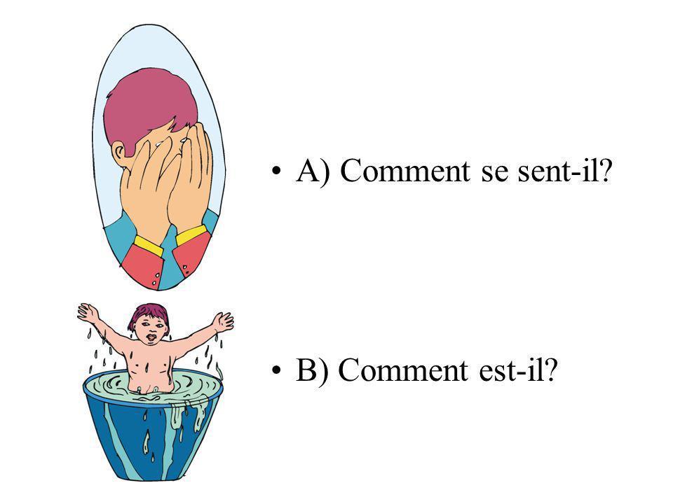 A) Comment se sent-il? B) Comment est-il?