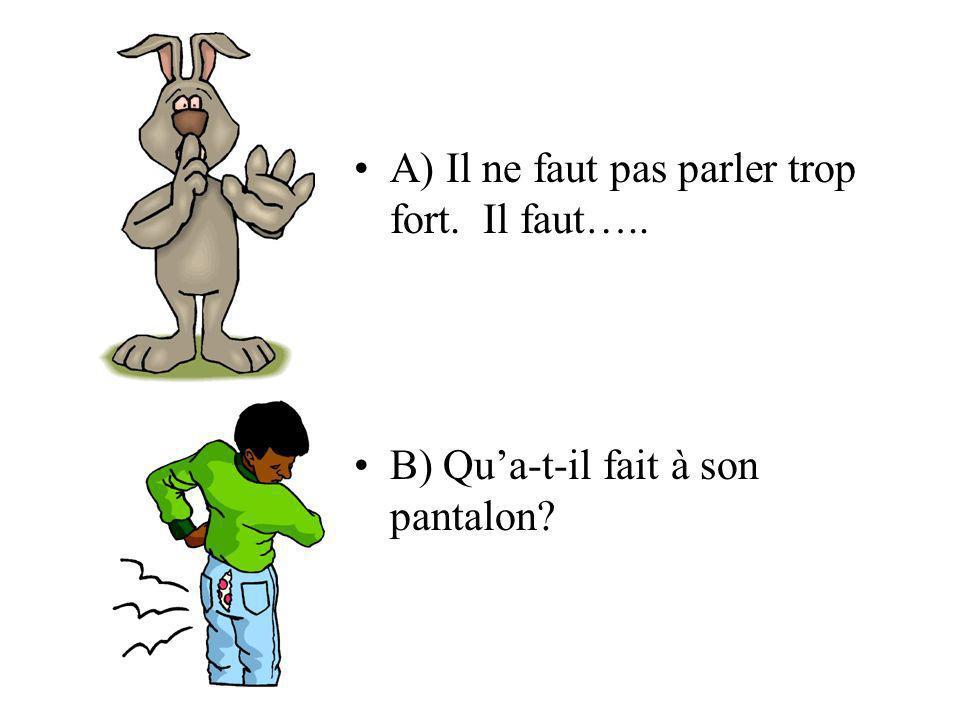 A) Il ne faut pas parler trop fort. Il faut….. B) Qua-t-il fait à son pantalon?