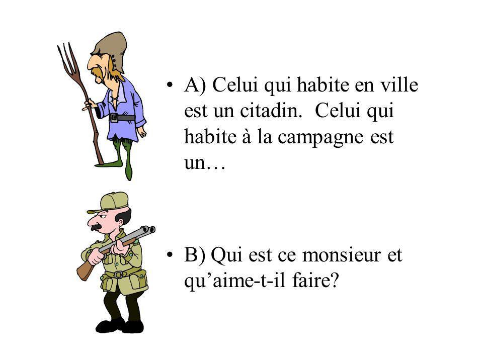 A) Celui qui habite en ville est un citadin. Celui qui habite à la campagne est un… B) Qui est ce monsieur et quaime-t-il faire?