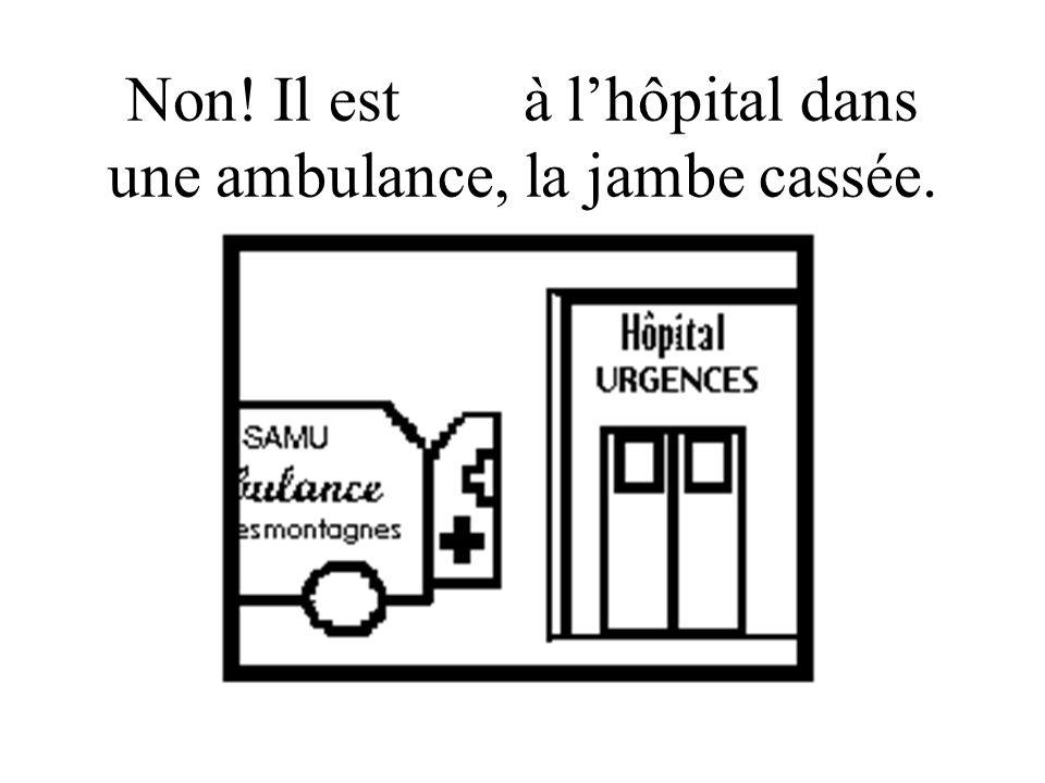 Non! Il est allé à lhôpital dans une ambulance, la jambe cassée.
