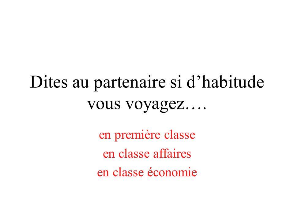 Dites au partenaire si dhabitude vous voyagez…. en première classe en classe affaires en classe économie