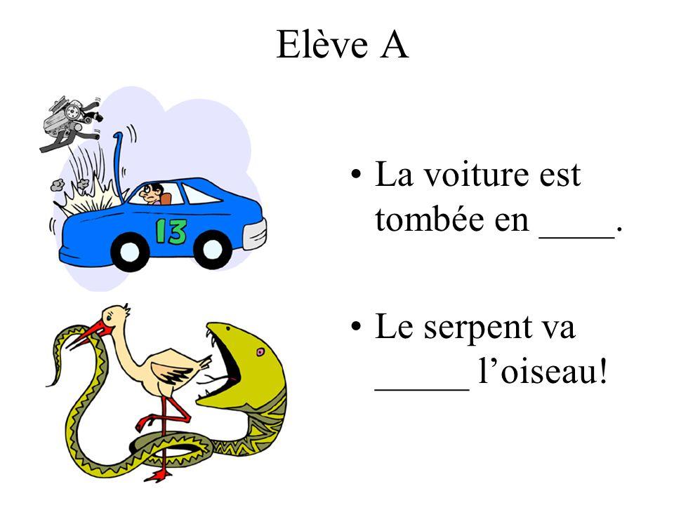 Elève A La voiture est tombée en ____. Le serpent va _____ loiseau!