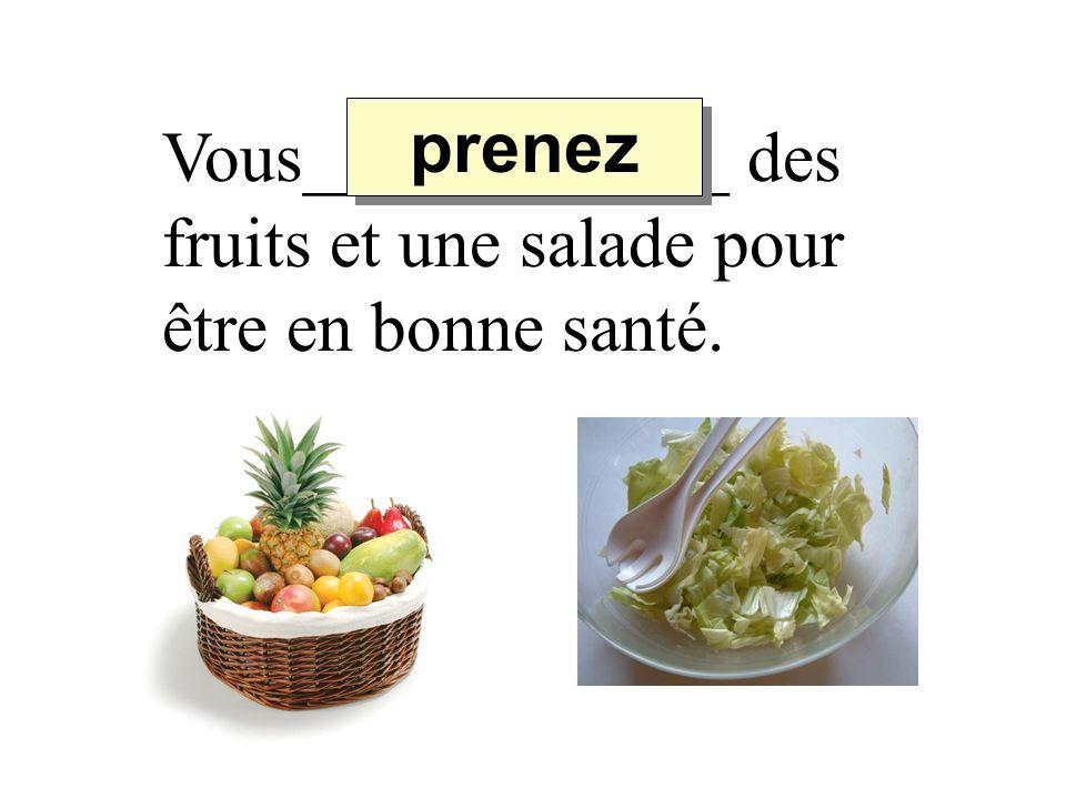 Vous____________ des fruits et une salade pour être en bonne santé. prenez
