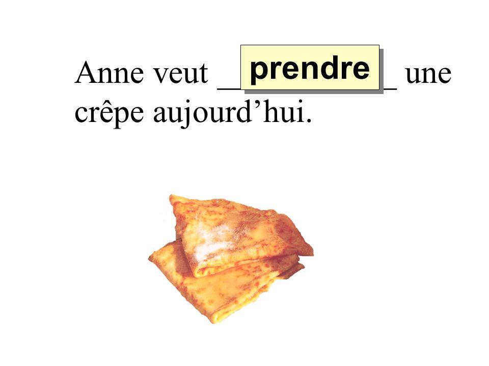 Anne veut ___________ une crêpe aujourdhui. prendre